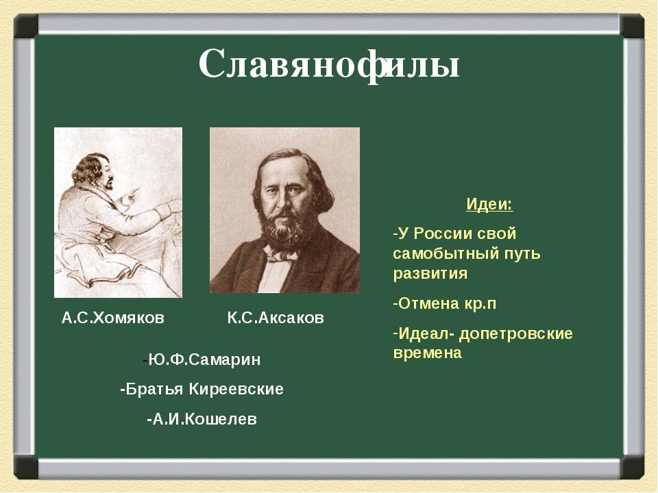 Славянофилы А.С.Хомяков К.С.Аксаков -Ю.Ф.Самарин -Братья Киреевские -А.И.Коше...