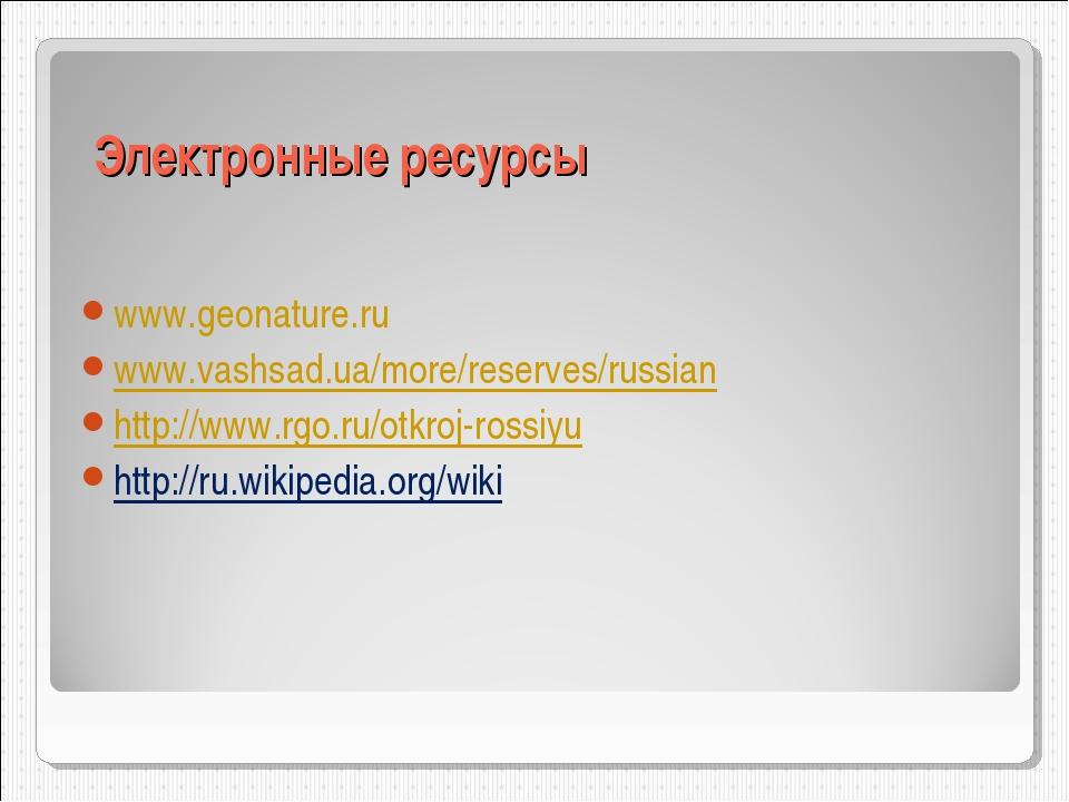 Электронные ресурсы www.geonature.ru www.vashsad.ua/more/reserves/russian htt...