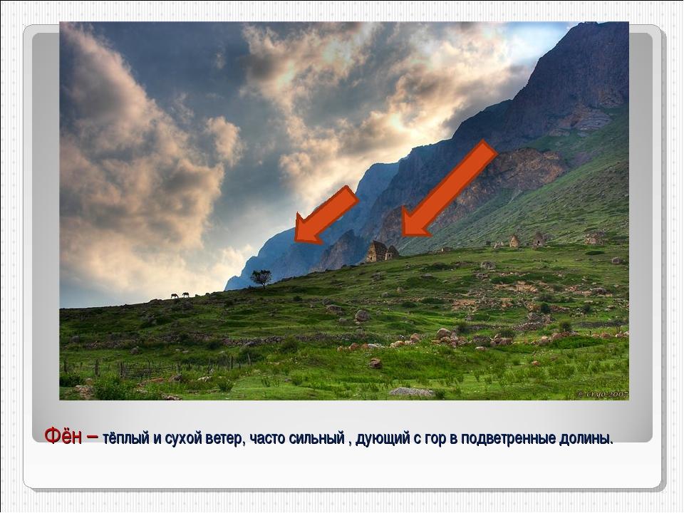 Фён – тёплый и сухой ветер, часто сильный , дующий с гор в подветренные долины.