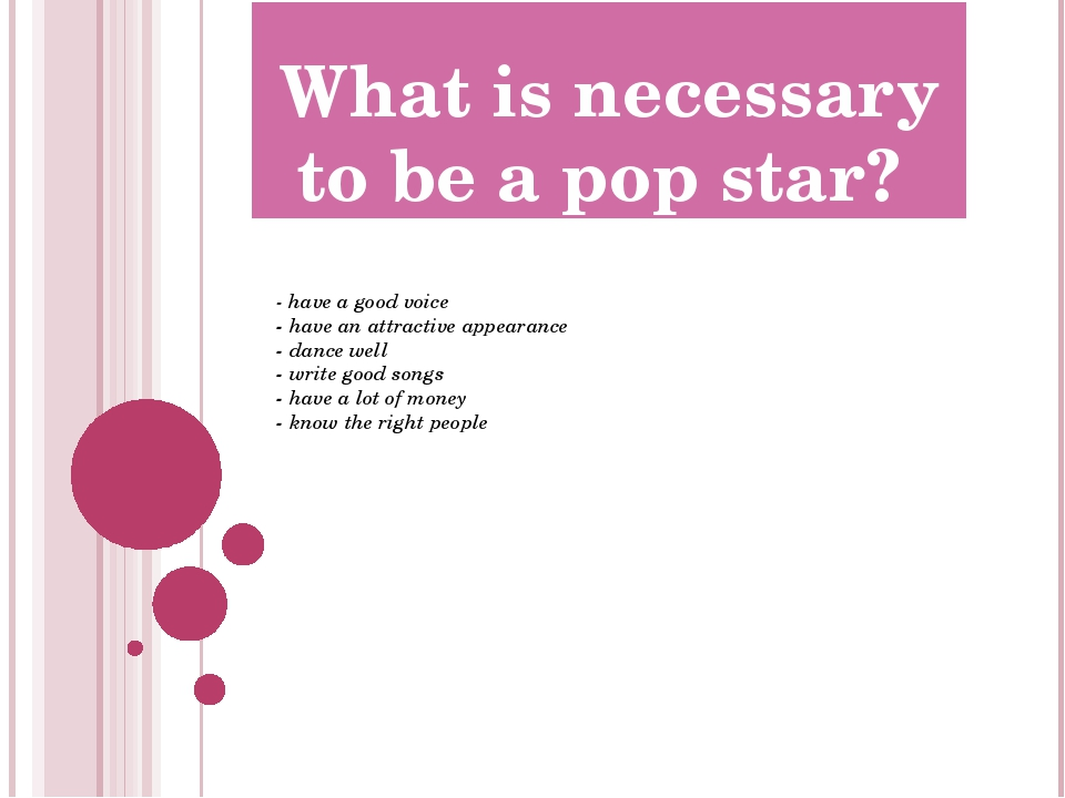 What is necessary to be a pop star? - have a good voice - have an attractive...