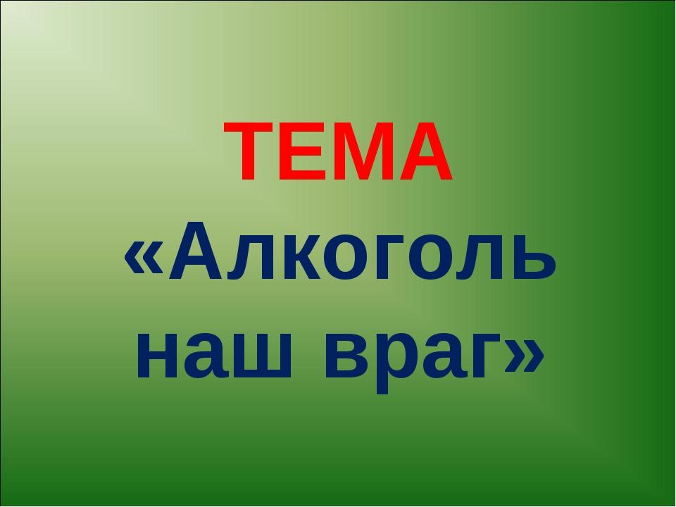 ТЕМА «Алкоголь наш враг»