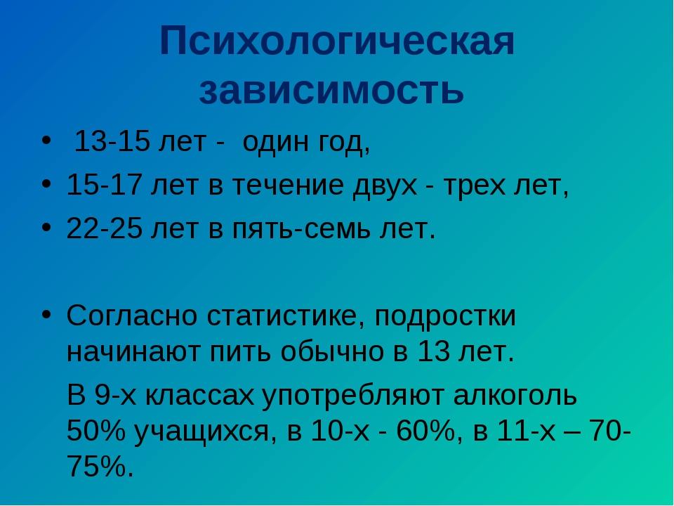 Психологическая зависимость 13-15 лет - один год, 15-17 лет в течение двух -...