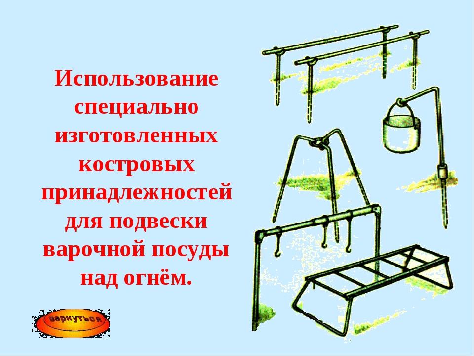 Использование специально изготовленных костровых принадлежностей для подвески...