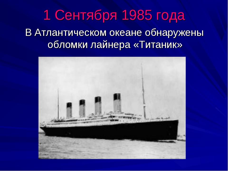 1 Сентября 1985 года В Атлантическом океане обнаружены обломки лайнера «Тита...