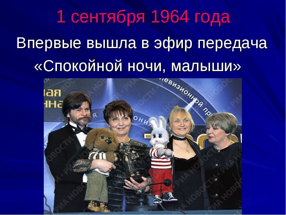 1 сентября 1964 года Впервые вышла в эфир передача «Спокойной ночи, малыши»