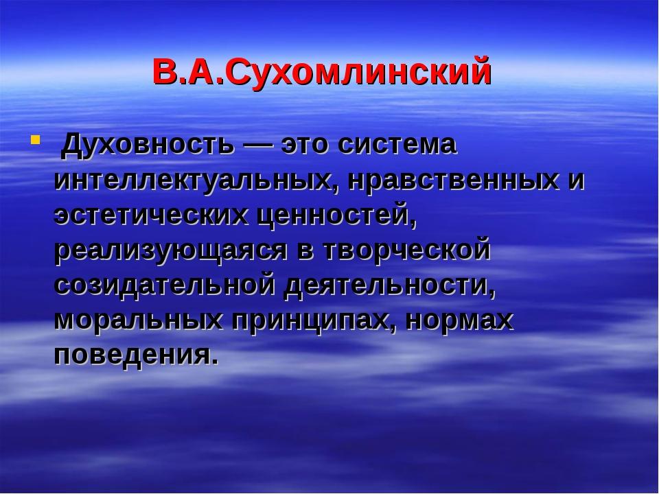 В.А.Сухомлинский Духовность — это система интеллектуальных, нравственных и эс...