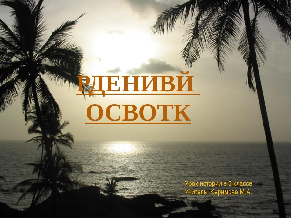 Урок истории в 5 классе Учитель: Керимова М.А. РДЕНИВЙ ОСВОТК