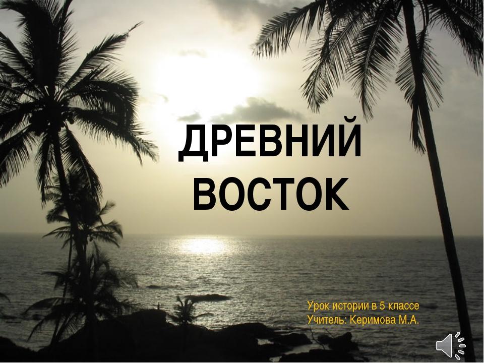 ДРЕВНИЙ ВОСТОК Урок истории в 5 классе Учитель: Керимова М.А.