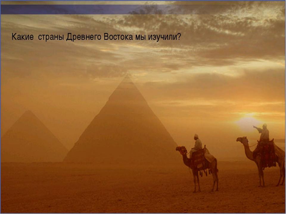 Какие страны Древнего Востока мы изучили?