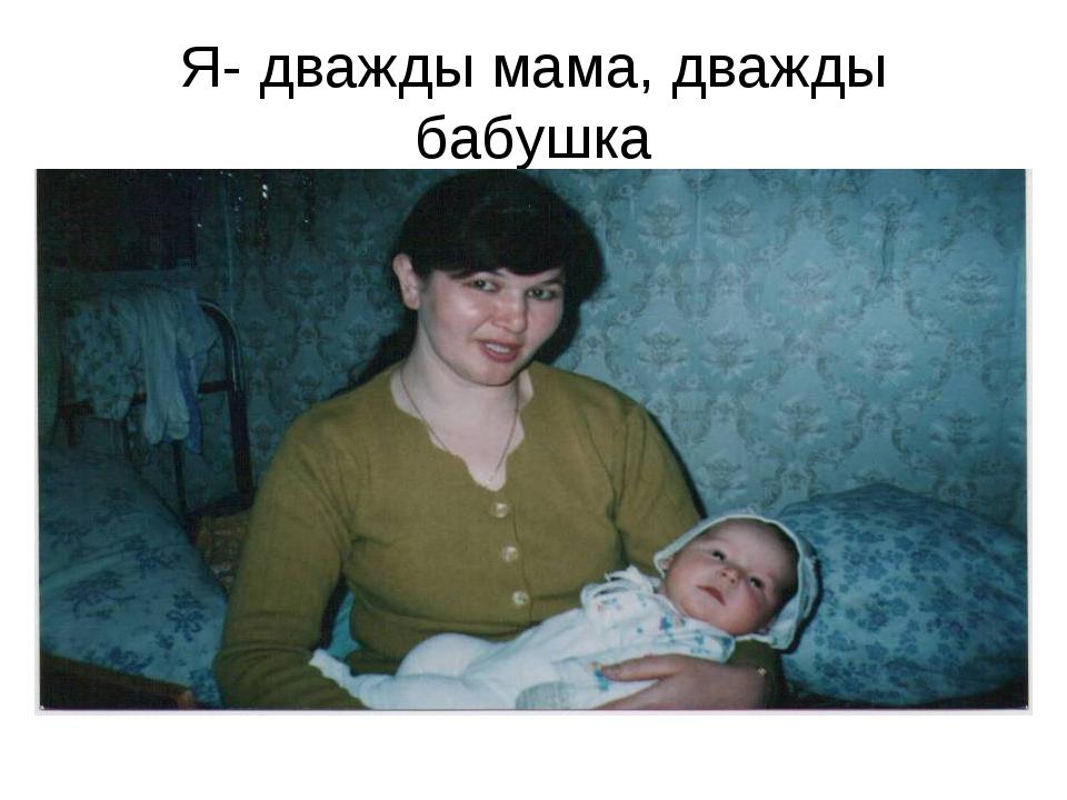 Я- дважды мама, дважды бабушка