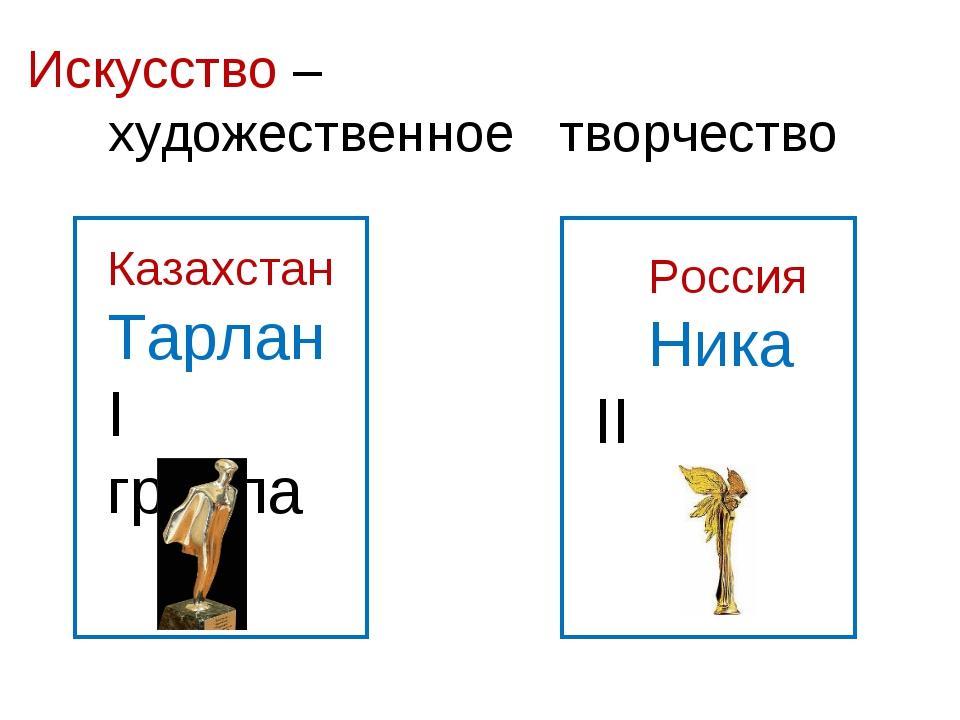 Искусство – художественное творчество Казахстан Тарлан I группа Россия Ника I...