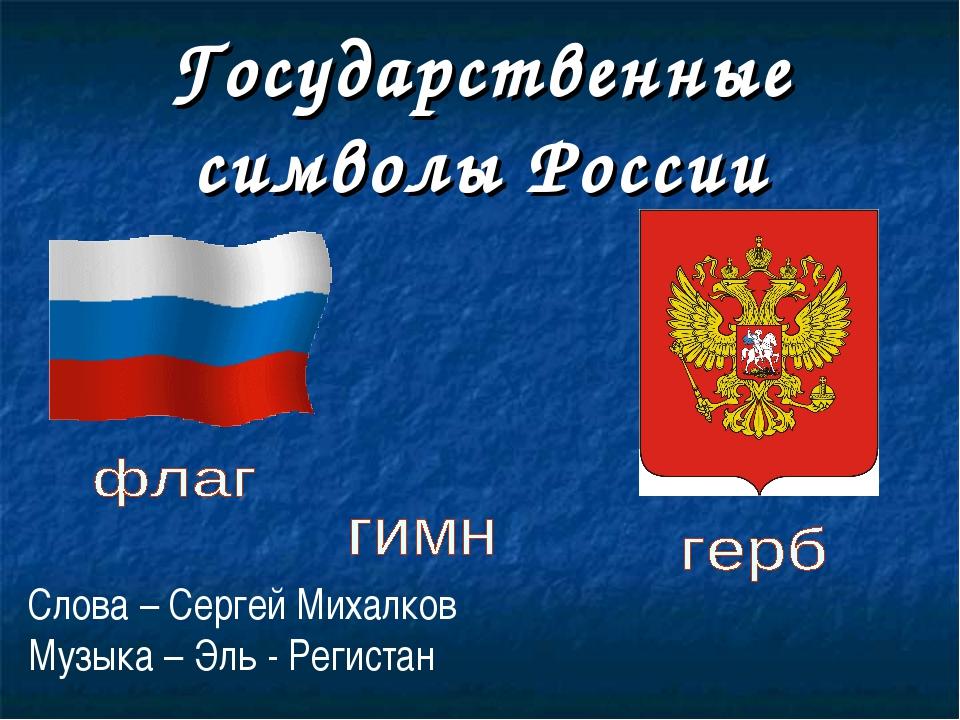 Государственные символы России Слова – Сергей Михалков Музыка – Эль - Регистан
