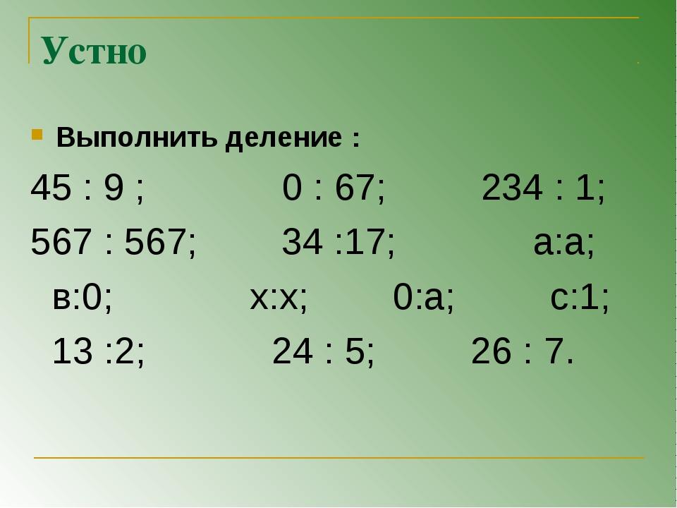 Устно Выполнить деление : 45 : 9 ; 0 : 67; 234 : 1; 567 : 567; 34 :17; а:а; в...