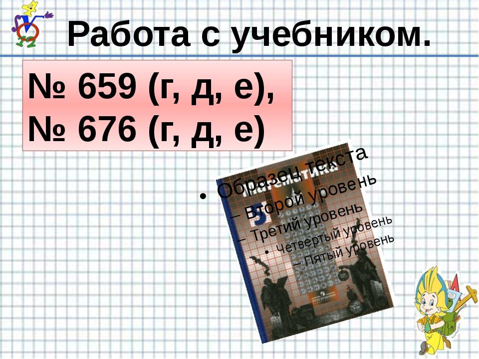 № 659 (г, д, е), № 676 (г, д, е) Работа с учебником.