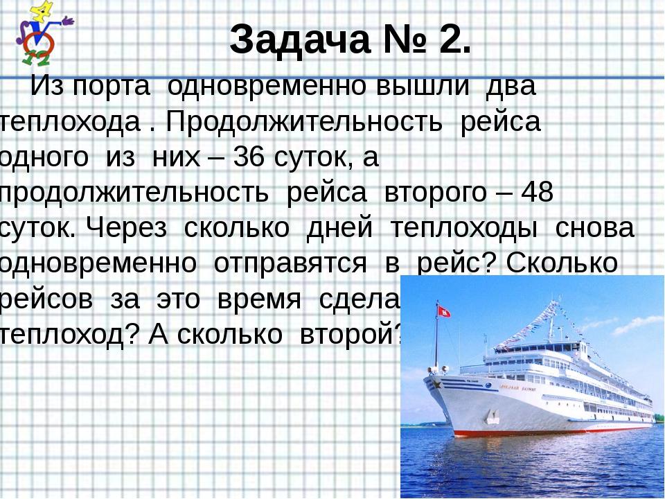 Задача № 2. Из порта одновременно вышли два теплохода . Продолжительность рей...