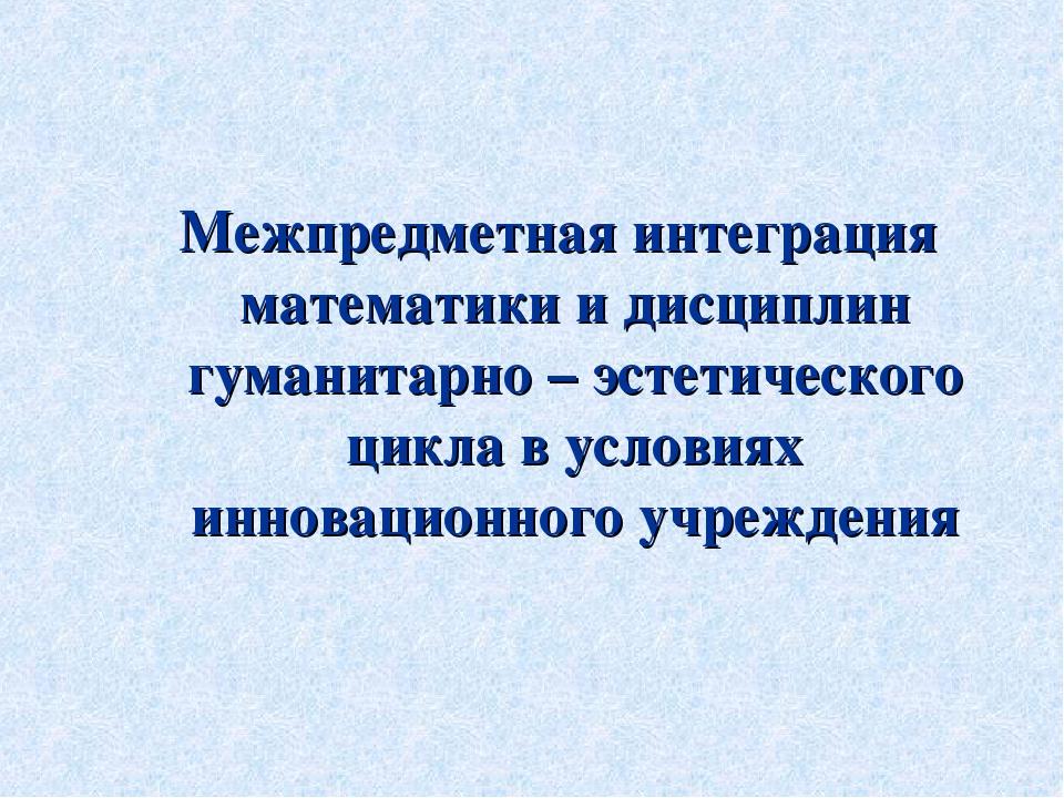 Межпредметная интеграция математики и дисциплин гуманитарно – эстетического ц...