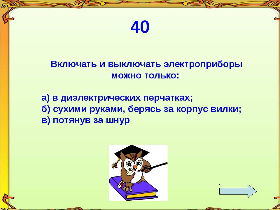 40 Включать и выключать электроприборы можно только: а) в диэлектрических пер...