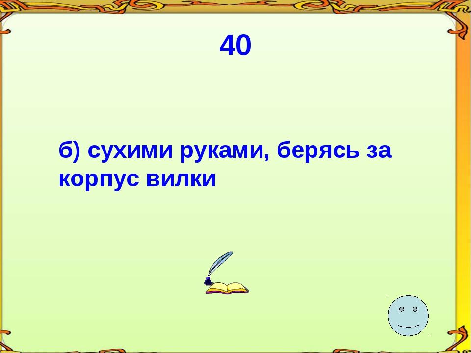 40 б) сухими руками, берясь за корпус вилки