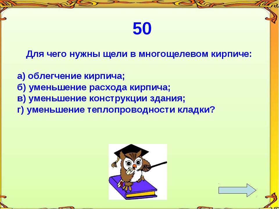 50 Для чего нужны щели в многощелевом кирпиче: а) облегчение кирпича; б) умен...
