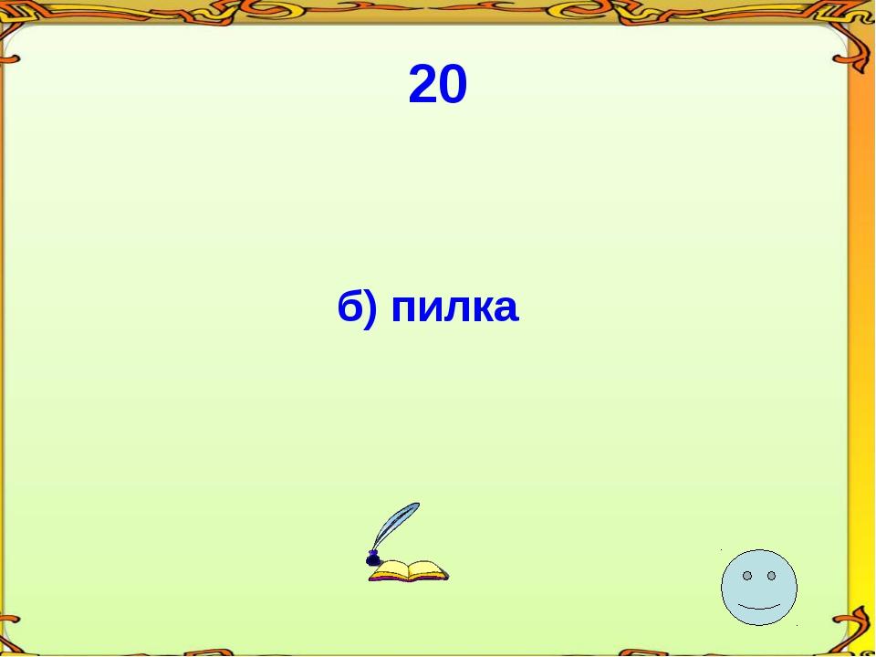 20 б) пилка