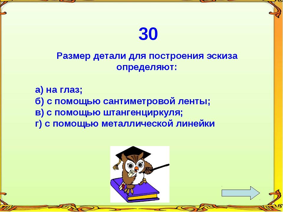 30 Размер детали для построения эскиза определяют: а) на глаз; б) с помощью...