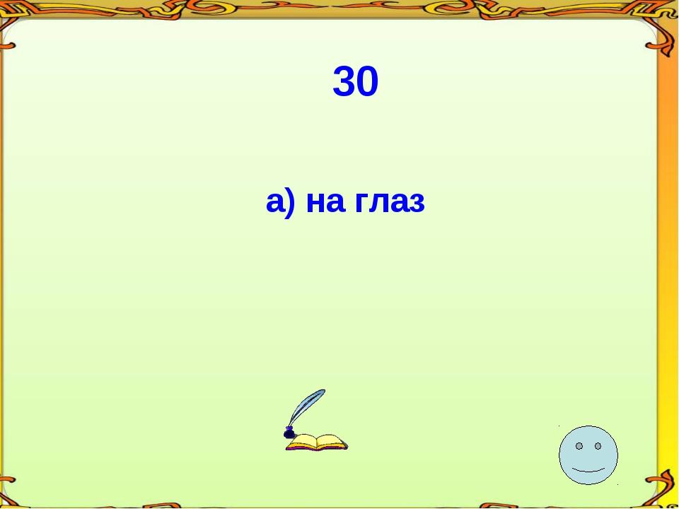 30 а) на глаз