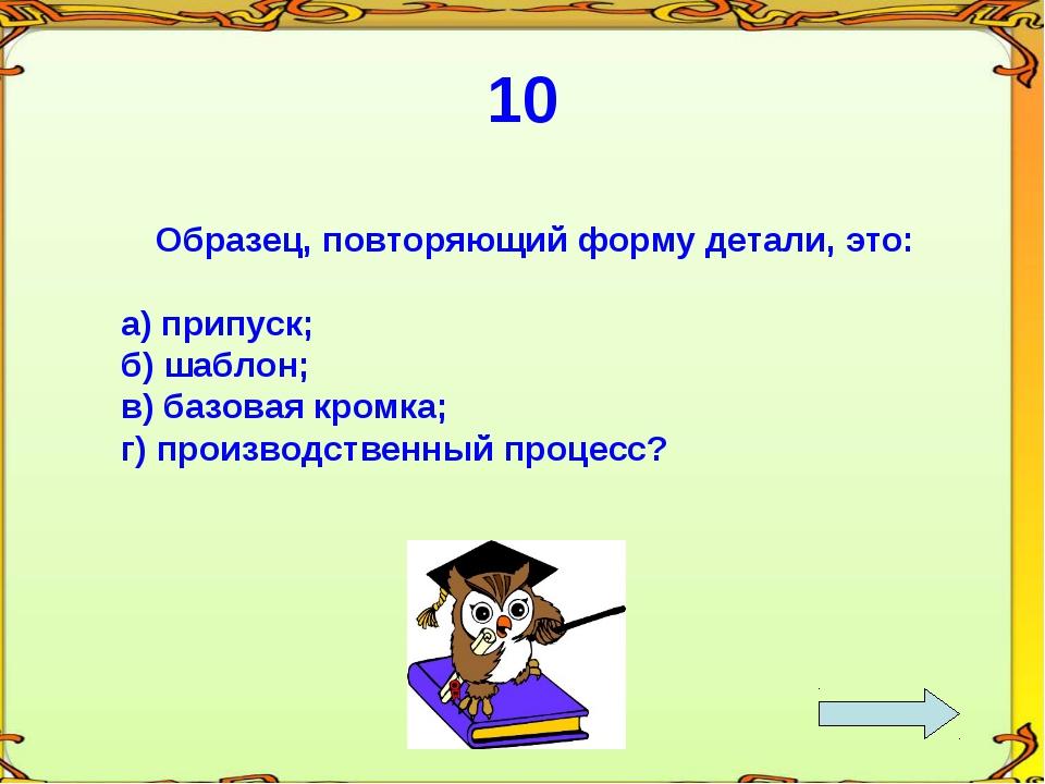 10 Образец, повторяющий форму детали, это: а) припуск; б) шаблон; в) базовая...