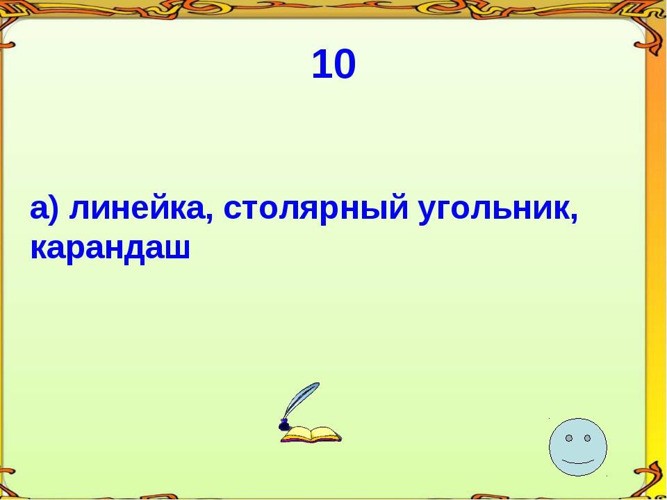 10 а) линейка, столярный угольник, карандаш