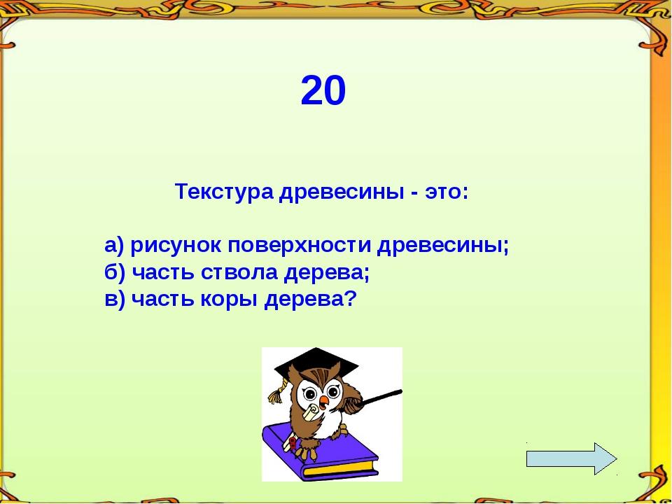 20 Текстура древесины - это: а) рисунок поверхности древесины; б) часть ствол...