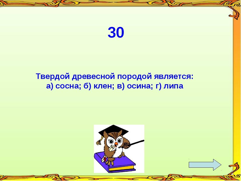 30 Твердой древесной породой является: а) сосна; б) клен; в) осина; г) липа