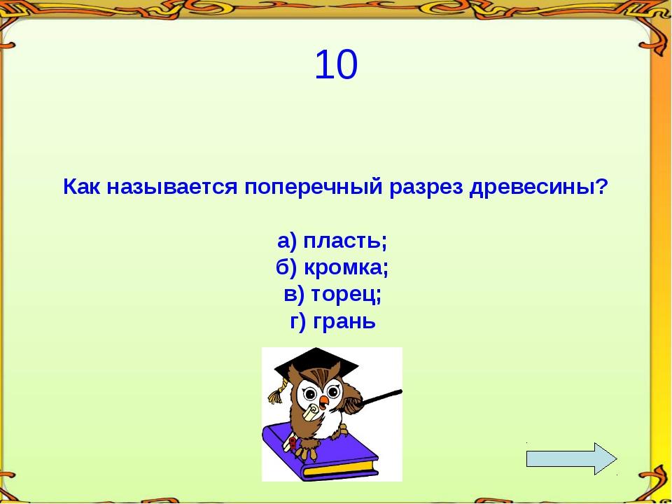 10 Как называется поперечный разрез древесины? а) пласть; б) кромка; в) торец...