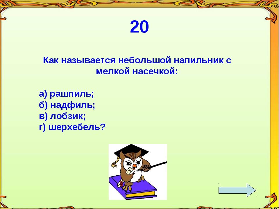 20 Как называется небольшой напильник с мелкой насечкой: а) рашпиль; б) надфи...