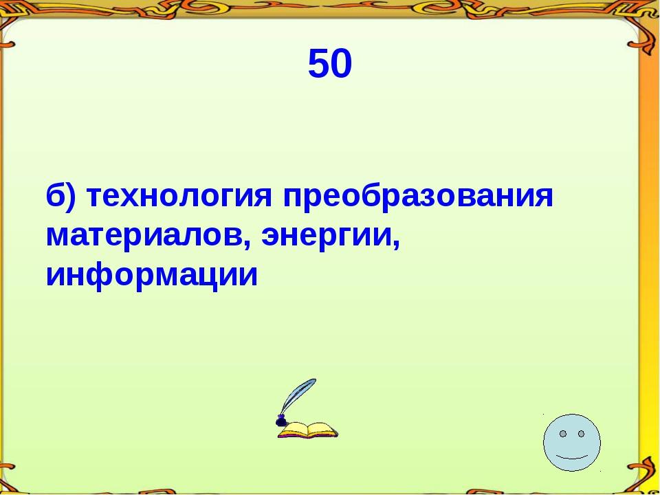 50 б) технология преобразования материалов, энергии, информации
