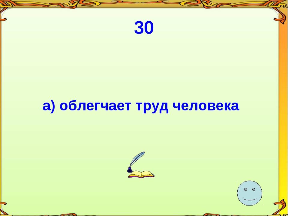30 а) облегчает труд человека