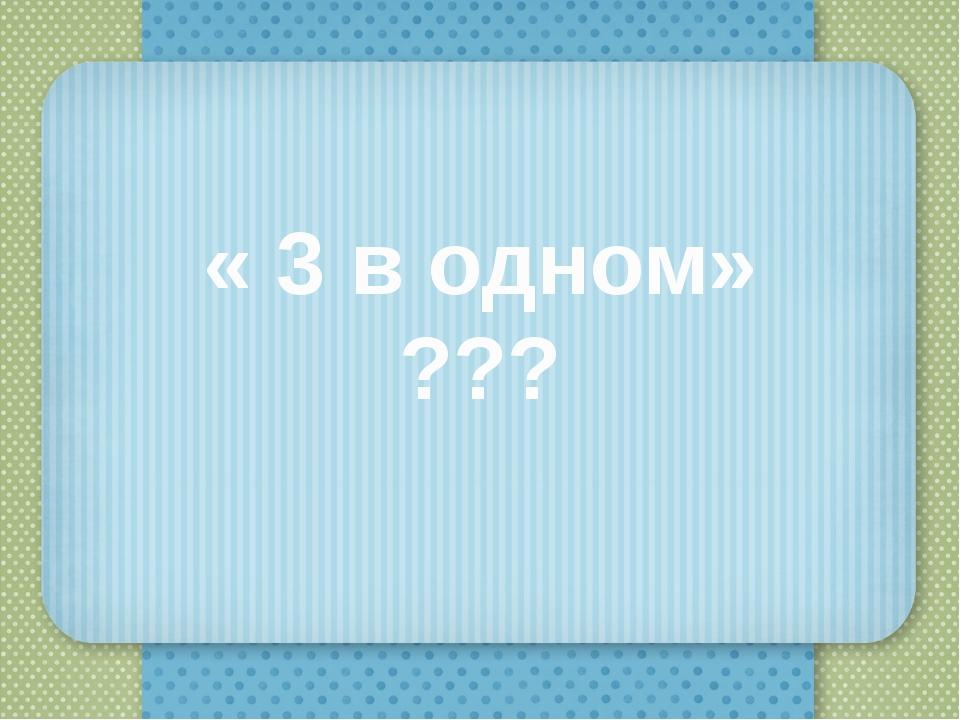 « 3 в одном» ???
