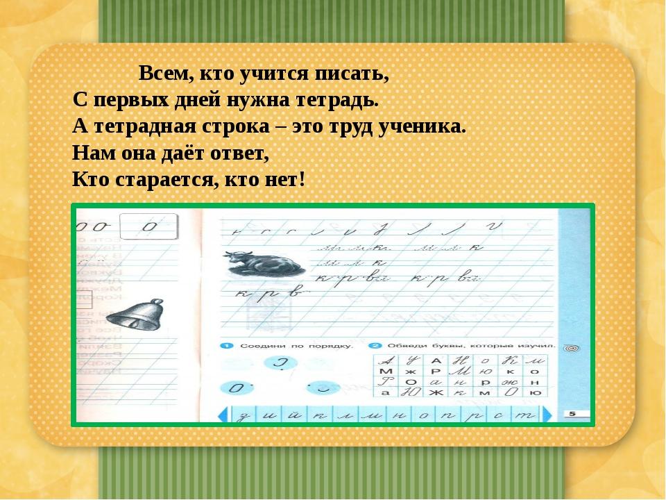 Всем, кто учится писать, С первых дней нужна тетрадь. А тетрадная строка...