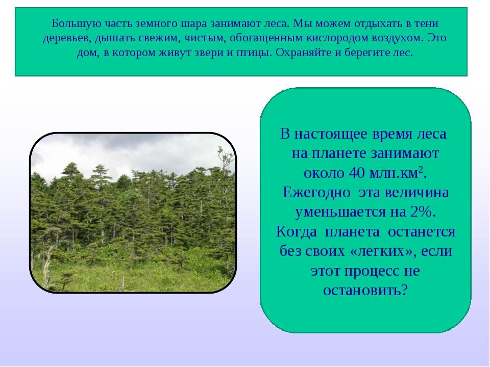 Большую часть земного шара занимают леса. Мы можем отдыхать в тени деревьев,...