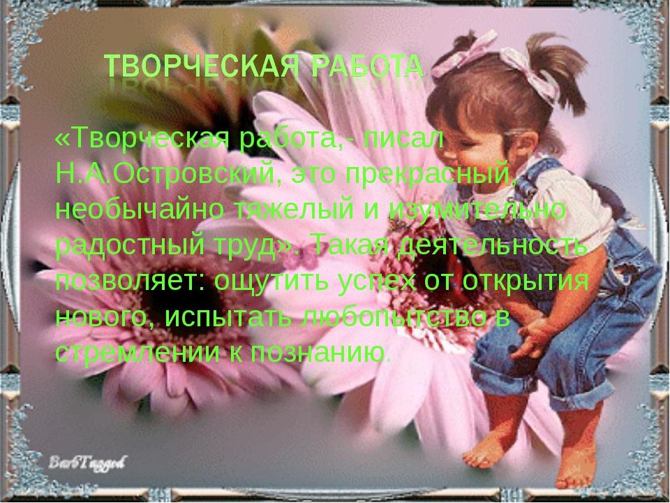 «Творческая работа,- писал Н.А.Островский, это прекрасный, необычайно тяжелы...