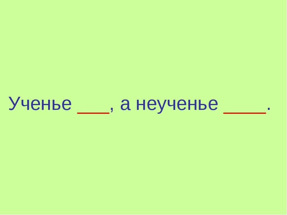 Ученье ___, а неученье ____.