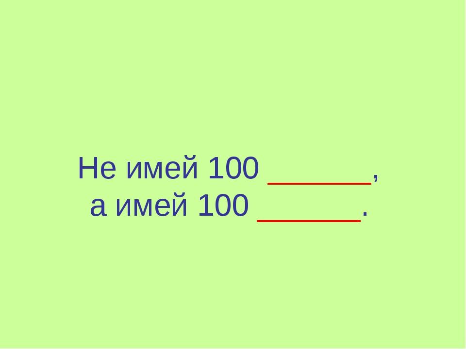 Не имей 100 ______, а имей 100 ______.