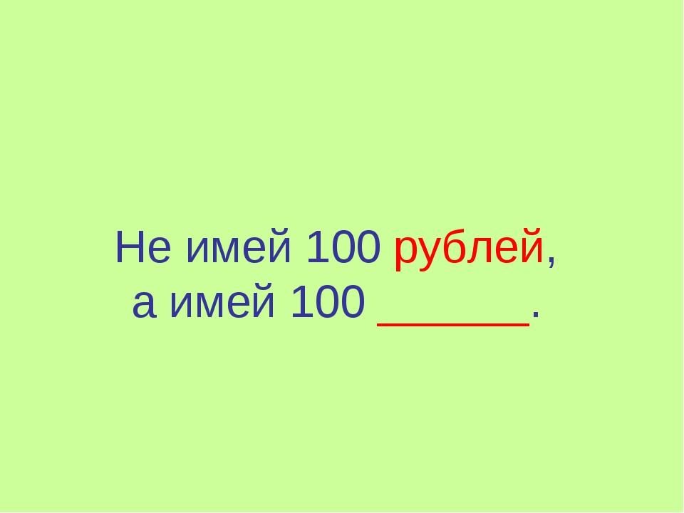 Не имей 100 рублей, а имей 100 ______.