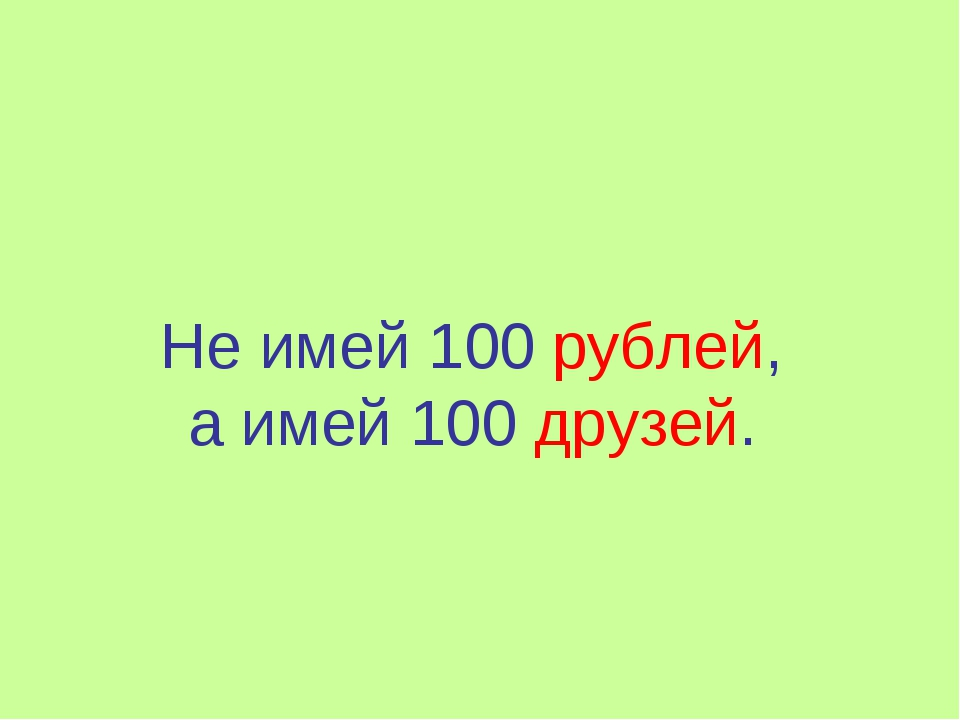 Не имей 100 рублей, а имей 100 друзей.