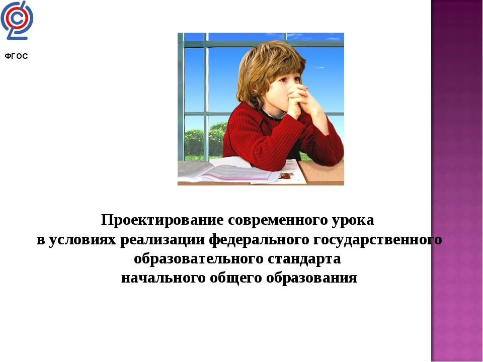 Проектирование современного урока в условиях реализации федерального государс...