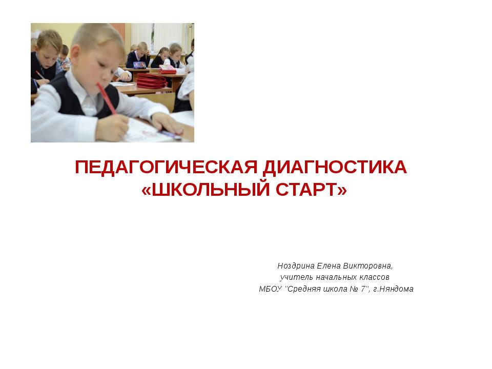 ПЕДАГОГИЧЕСКАЯ ДИАГНОСТИКА «ШКОЛЬНЫЙ СТАРТ» Ноздрина Елена Викторовна, учите...