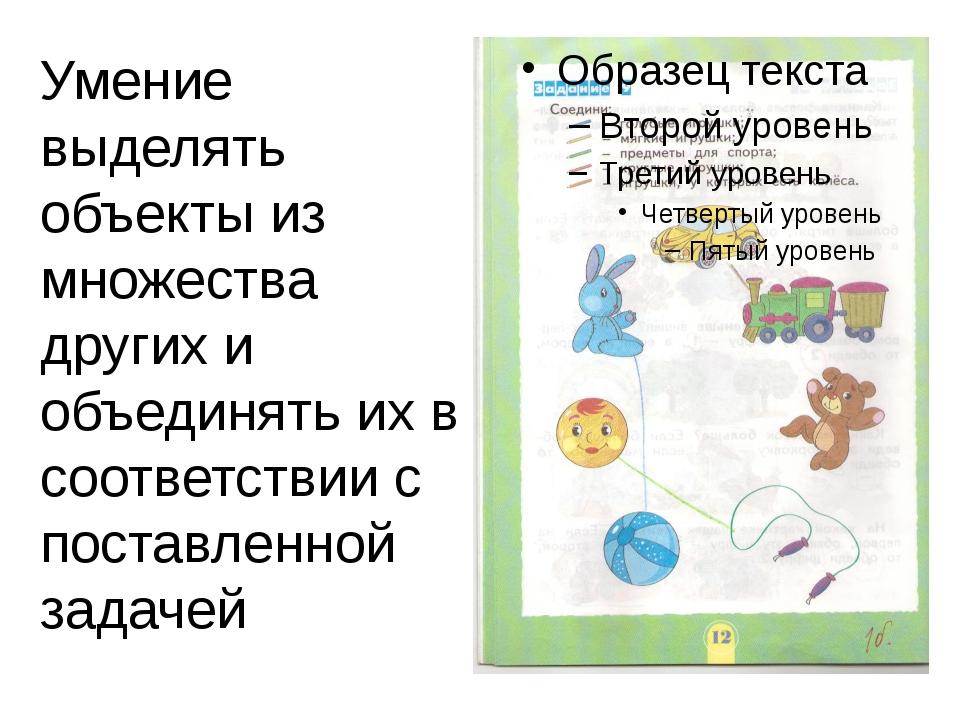 Умение выделять объекты из множества других и объединять их в соответствии с...