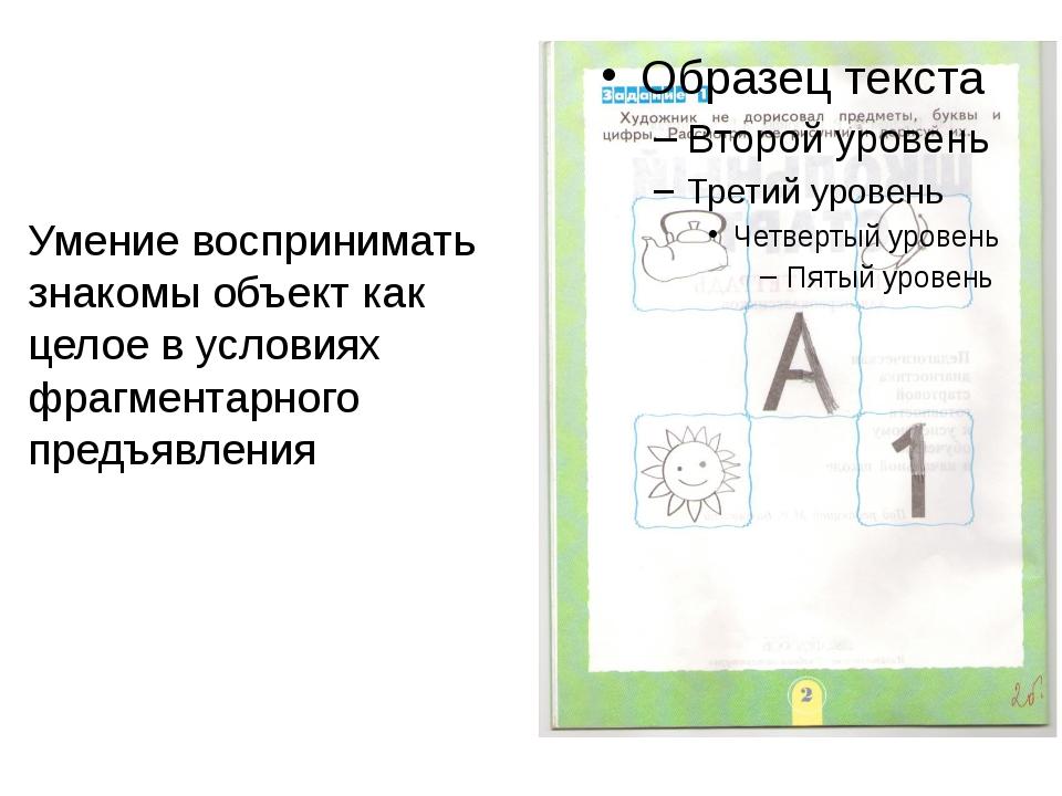 Умение воспринимать знакомы объект как целое в условиях фрагментарного предъ...