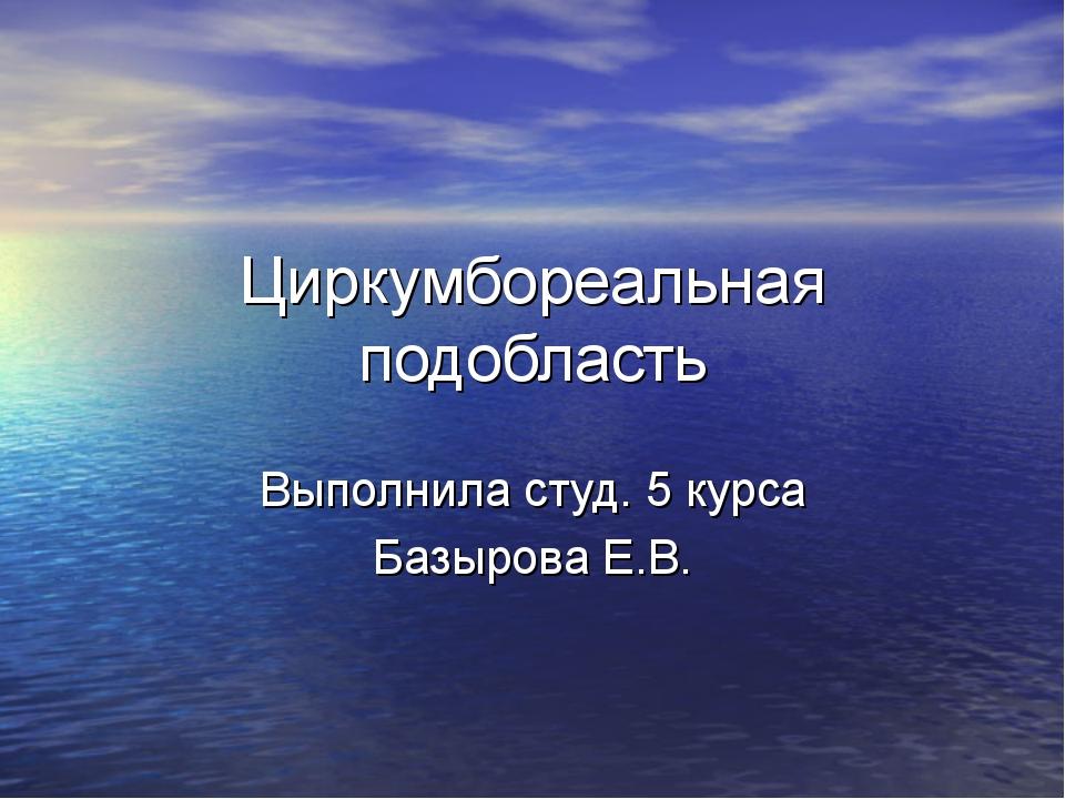 Циркумбореальная подобласть Выполнила студ. 5 курса Базырова Е.В.