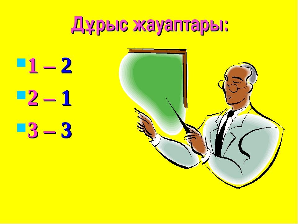 Дұрыс жауаптары: 1 – 2 2 – 1 3 – 3
