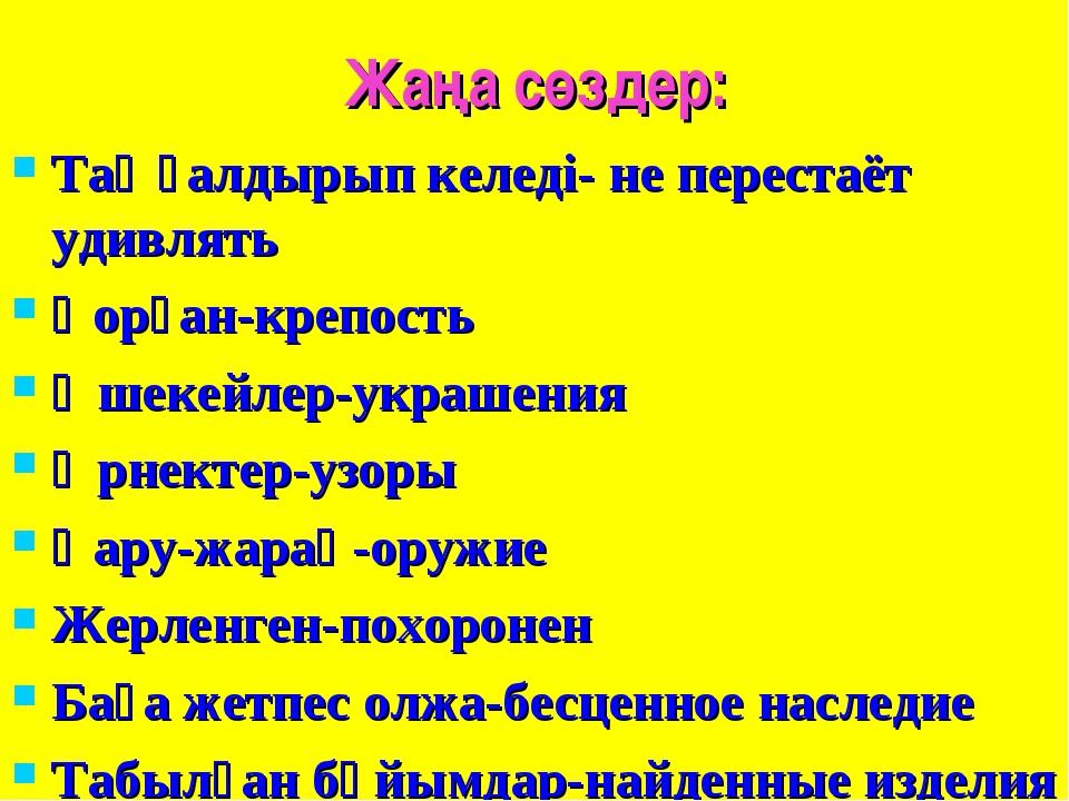 Жаңа сөздер: Таңғалдырып келеді- не перестаёт удивлять Қорған-крепость Әшекей...