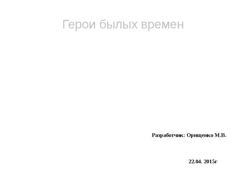 Разработчик: Орищенко М.В. 22.04. 2015г Герои былых времен Маленькие герои б...